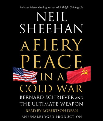 A Fiery Peace in a Cold War: Bernard Schriever and the Ultimate Weapon - Sheehan, Neil, and Dean, Robertson (Read by)