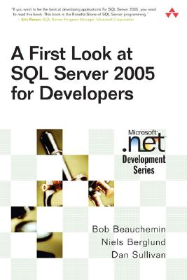 A First Look at SQL Server 2005 for Developers - Beauchemin, Bob, and Berglund, Niels, and Sullivan, Dan