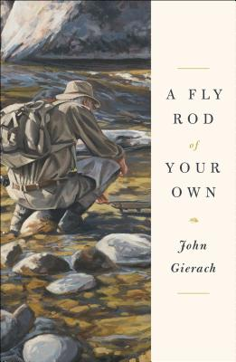 A Fly Rod of Your Own - Gierach, John