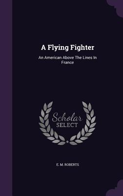 A Flying Fighter: An American Above the Lines in France - Roberts, E M