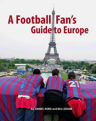 A Football Fan's Guide to Europe - Ford, Daniel, and Edgar, Bill