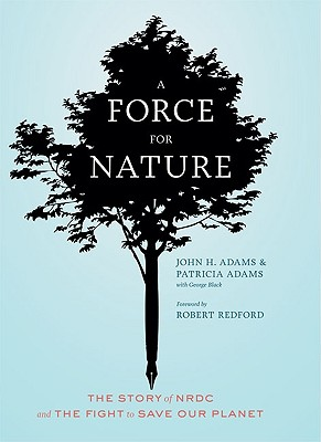 A Force for Nature: The Story of NRDC and the Fight to Save Our Planet - Adams, John H, and Adams, Patricia, and Black, George