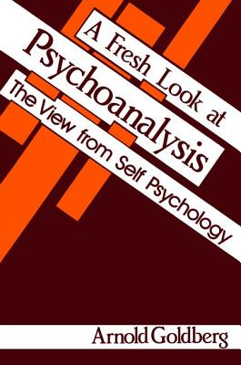 A Fresh Look at Psychoanalysis: The View From Self Psychology - Goldberg, Arnold I.