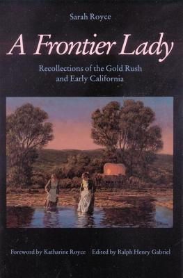 A Frontier Lady: Recollections of the Gold Rush and Early California - Royce, Sarah, and Gabriel, Ralph Henry (Editor)