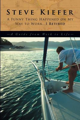 A Funny Thing Happened on My Way to Work... I Retired: A Guide from Work to Life - Keifer, Steve