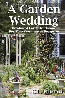 A Garden Wedding: Creating A Lovely Landscape for Your Ceremony or Reception - Fornari, C L