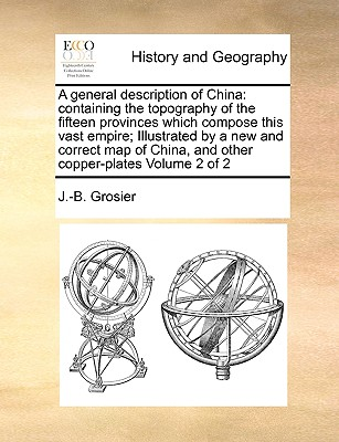 A General Description of China: Containing the Topography of the Fifteen Provinces Which Compose This Vast Empire; Illustrated by a New and Correct Map of China, and Other Copper-Plates Volume 2 of 2 - Grosier, J -B