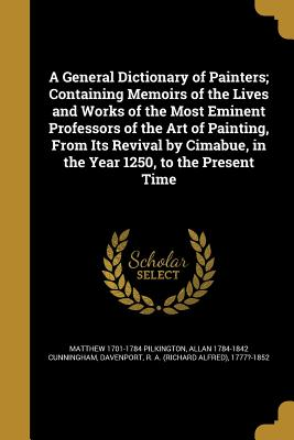 A General Dictionary of Painters; Containing Memoirs of the Lives and Works of the Most Eminent Professors of the Art of Painting, from Its Revival by Cimabue, in the Year 1250, to the Present Time - Pilkington, Matthew 1701-1784, and Cunningham, Allan 1784-1842, and Davenport, R a (Richard Alfred) 1777? (Creator)