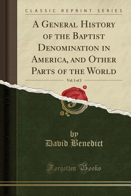 A General History of the Baptist Denomination in America, and Other Parts of the World, Vol. 1 of 2 (Classic Reprint) - Benedict, David