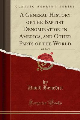 A General History of the Baptist Denomination in America, and Other Parts of the World, Vol. 2 of 2 (Classic Reprint) - Benedict, David
