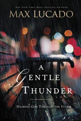 A Gentle Thunder: Hearing God Through the Storm - Lucado, Max