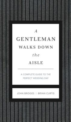 A Gentleman Walks Down the Aisle: A Complete Guide to the Perfect Wedding Day - Bridges, John, and Curtis, Bryan
