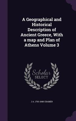 A Geographical and Historical Description of Ancient Greece, with a Map and Plan of Athens Volume 3 - Cramer, J A