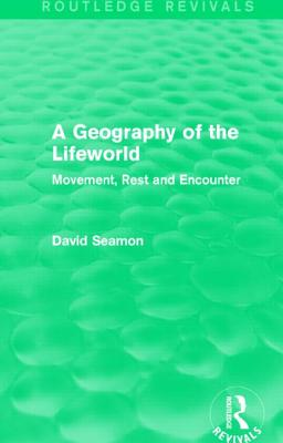 A Geography of the Lifeworld (Routledge Revivals): Movement, Rest and Encounter - Seamon, David