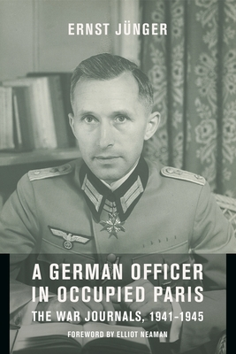 A German Officer in Occupied Paris: The War Journals, 1941-1945 - Jünger, Ernst, and Neaman, Elliot (Foreword by), and Hansen, Thomas S (Translated by)