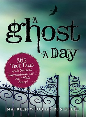 A Ghost a Day: 365 True Tales of the Spectral, Supernatural, And...Just Plain Scary! - Wood, Maureen