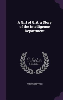 A Girl of Grit; A Story of the Intelligence Department - Griffiths, Arthur