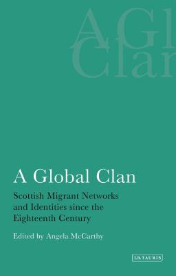 A Global Clan: Scottish Migrant Networks and Identity Since the Eighteenth Century - McCarthy, Angela (Editor)