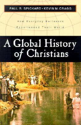 A Global History of Christians: How Everyday Believers Experienced Their World - Spickard, Paul R, and Cragg, Kevin M