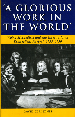 'a Glorious Work in the World': Welsh Methodism and the International Evangelical Revival, 1735-1750 - Jones, David Ceri