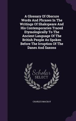 A Glossary of Obscure Words and Phrases in the Writings of Shakspeare and His Contemporaries Traced Etymologically to the Ancient Language of the British People as Spoken Before the Irruption of the Danes and Saxons - MacKay, Charles