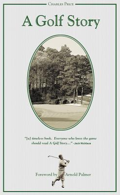 A Golf Story: Bobby Jones, Augusta National, and the Masters Tournament - Price, Charles, and Palmer, Arnold (Foreword by)