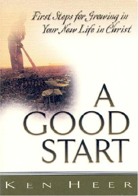 A Good Start: First Steps for Growing in Your New Life in Christ - Heer, Ken
