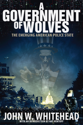 A Government of Wolves: The Emerging American Police State - Whitehead, John W, and Hentoff, Nat (Introduction by)