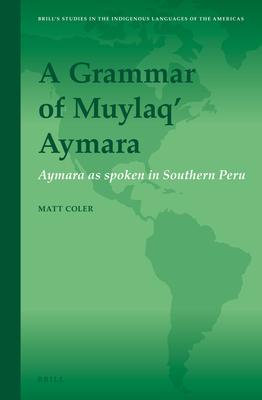 A Grammar of Muylaq' Aymara: Aymara as Spoken in Southern Peru - Coler, Matt