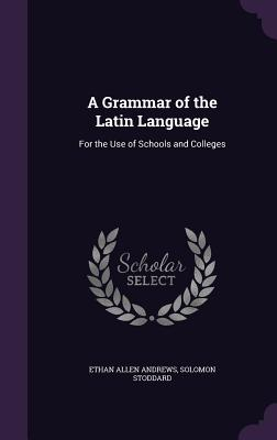 A Grammar of the Latin Language: For the Use of Schools and Colleges - Andrews, Ethan Allen, and Stoddard, Solomon