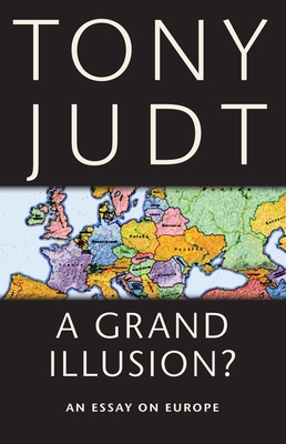 A Grand Illusion?: An Essay on Europe - Judt, Tony