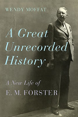 A Great Unrecorded History: A New Life of E. M. Forster - Moffat, Wendy
