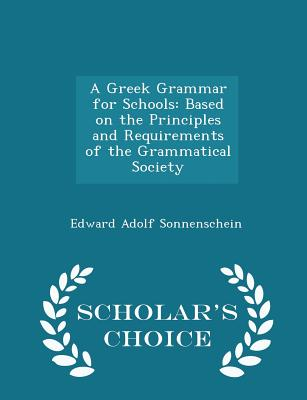 A Greek Grammar for Schools: Based on the Principles and Requirements of the Grammatical Society - Scholar's Choice Edition - Sonnenschein, Edward Adolf