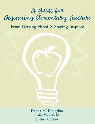 A Guide for Beginning Elementary Teachers: From Getting Hired to Staying Inspired - Donoghue, Donna, and Collins, Esther, and Wakefield, Sally