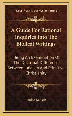 A Guide for Rational Inquiries Into the Biblical Writings: Being an Examination of the Doctrinal Difference Between Judaism and Primitive Christianity - Kalisch, Isidor
