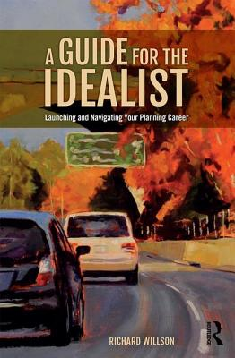A Guide for the Idealist: Launching and Navigating Your Planning Career - Willson, Richard