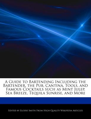 A Guide to Bartending Including the Bartender, the Pub, Cantina, Tools, and Famous Cocktails Such as Mint Julep, Sea Breeze, Tequila Sunrise, and More - Smith, Elodie