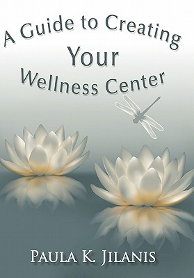 A Guide to Creating Your Wellness Center - Jilanis, Paula K
