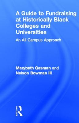 A Guide to Fundraising at Historically Black Colleges and Universities: An All Campus Approach - Gasman, Marybeth, and Bowman III, Nelson