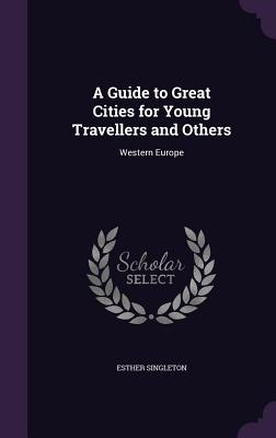 A Guide to Great Cities for Young Travellers and Others: Western Europe - Singleton, Esther