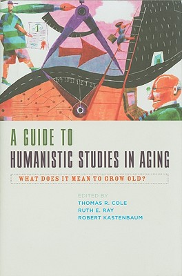 A Guide to Humanistic Studies in Aging: What Does It Mean to Grow Old? - Cole, Thomas R, PhD (Editor), and Ray, Ruth E, Professor (Editor), and Kastenbaum, Robert, Professor, PhD (Editor)