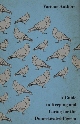 A Guide to Keeping and Caring for the Domesticated Pigeon - Various