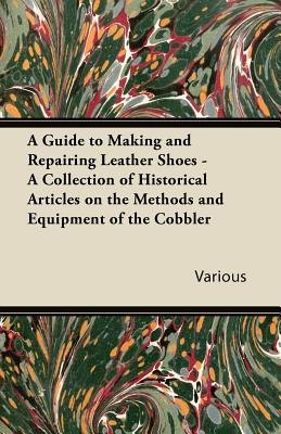 A Guide to Making and Repairing Leather Shoes - A Collection of Historical Articles on the Methods and Equipment of the Cobbler - Various