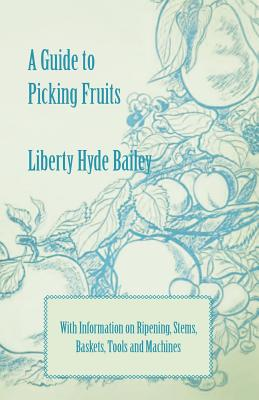 A Guide to Picking Fruits with Information on Ripening, Stems, Baskets, Tools and Machines - Bailey, Liberty Hyde Jr, and Bailey, L H