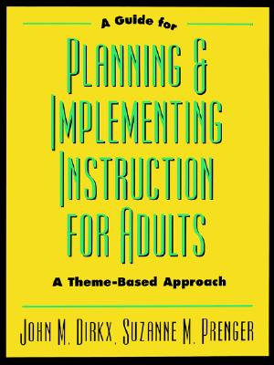 A Guide to Planning & Implementing Instruction for Adults: A Theme-Based Approach - Dirkx, John M, and Prenger, Suzanne M