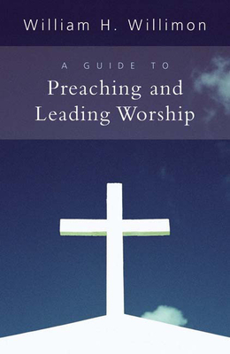 A Guide to Preaching and Leading Worship - Willimon, William H