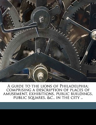 A Guide to the Lions of Philadelphia; Comprising a Description of Places of Amusement, Exhibitions, Public Buildings, Public Squares, &C., in the City .. - Marian S Carson Collection (Library of (Creator)