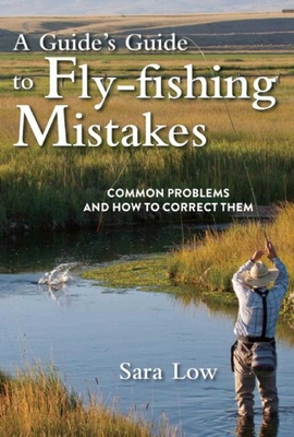 A Guide's Guide to Fly-Fishing Mistakes: Common Problems and How to Correct Them - Low, Sara