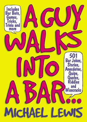 A Guy Walks Into a Bar...: 501 Bar Jokes, Stories, Anecdotes, Quips, Quotes, Riddles, and Wisecracks - Lewis, Michael, Professor, PhD
