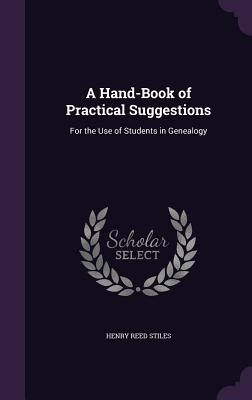A Hand-Book of Practical Suggestions: For the Use of Students in Genealogy - Stiles, Henry Reed